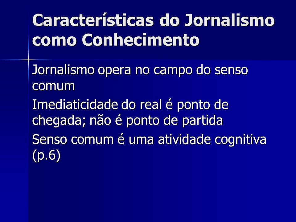 Características do Jornalismo como Conhecimento Jornalismo opera no campo do senso comum Imediaticidade do real é ponto de chegada; não é ponto de par