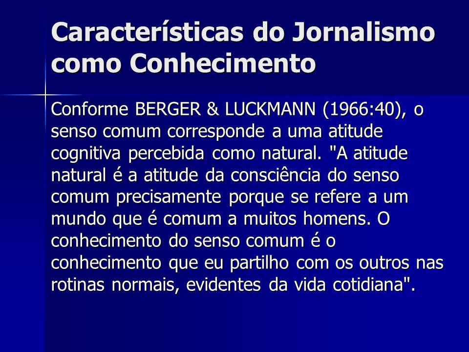Características do Jornalismo como Conhecimento Conforme BERGER & LUCKMANN (1966:40), o senso comum corresponde a uma atitude cognitiva percebida como