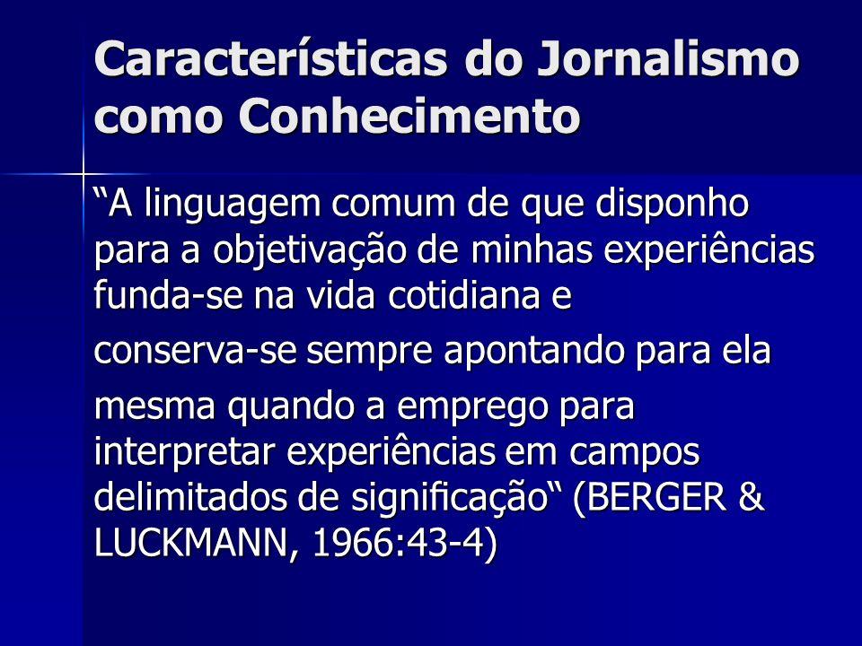 Características do Jornalismo como Conhecimento A linguagem comum de que disponho para a objetivação de minhas experiências funda-se na vida cotidiana
