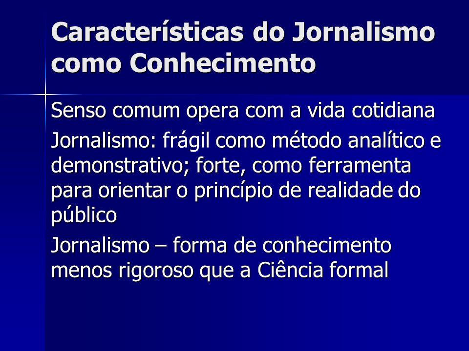 Características do Jornalismo como Conhecimento Senso comum opera com a vida cotidiana Jornalismo: como método analítico e demonstrativo; forte, como