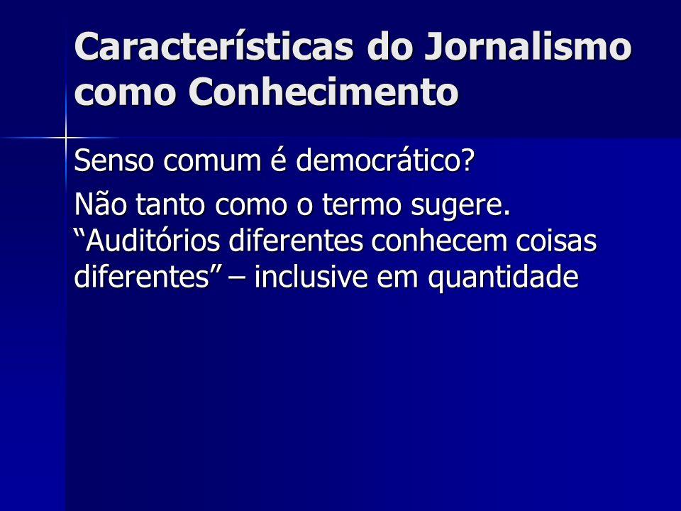 Características do Jornalismo como Conhecimento Senso comum é democrático? Não tanto como o termo sugere. Auditórios diferentes conhecem coisas difere
