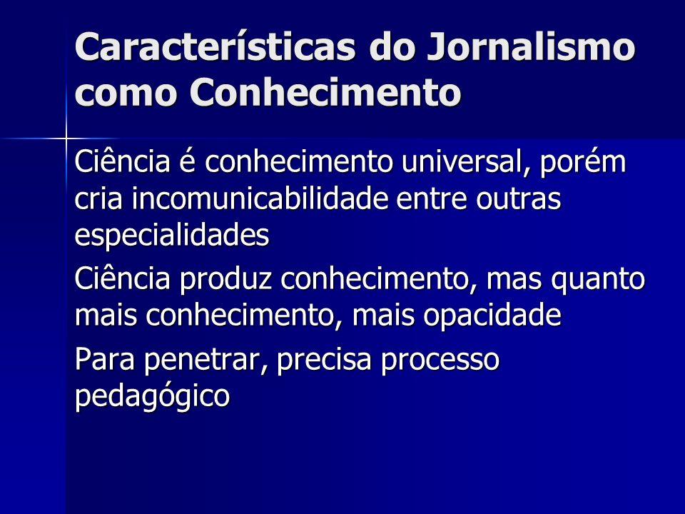 Características do Jornalismo como Conhecimento Ciência é conhecimento universal, porém cria incomunicabilidade entre outras especialidades Ciência pr