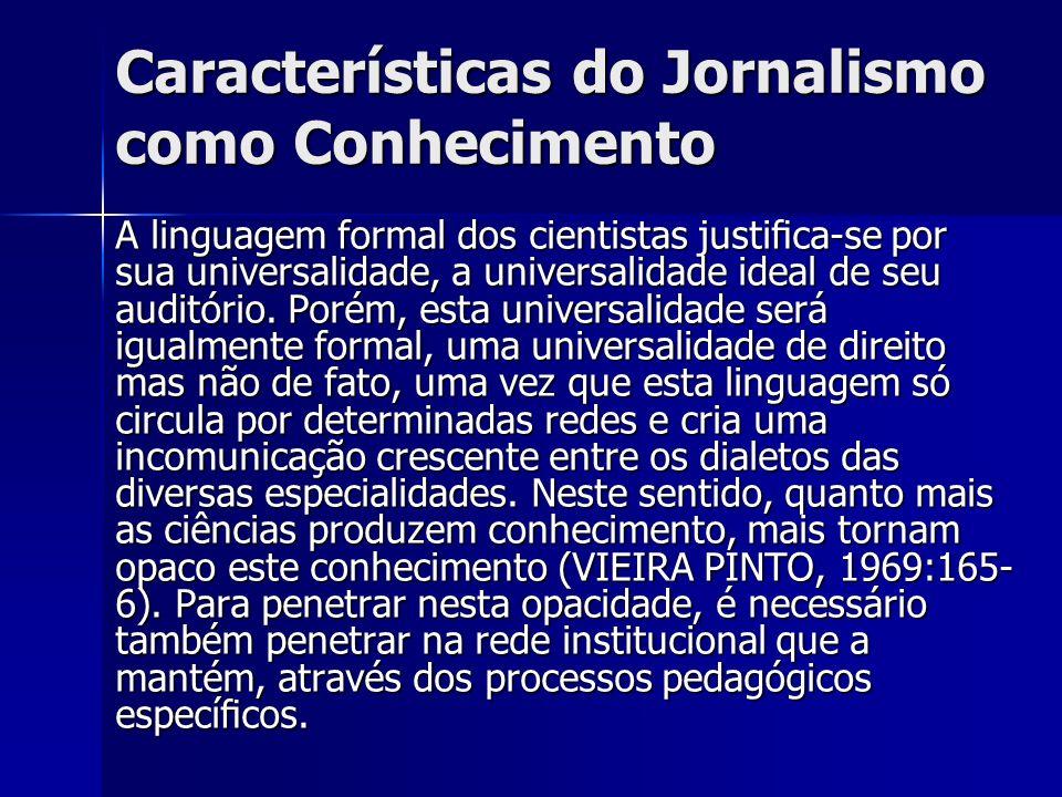 Características do Jornalismo como Conhecimento A linguagem formal dos cientistas justica-se por sua universalidade, a universalidade ideal de seu aud