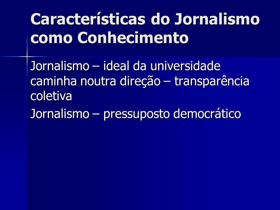 Características do Jornalismo como Conhecimento Jornalismo – ideal da universidade caminha noutra direção – transparência coletiva Jornalismo – pressu