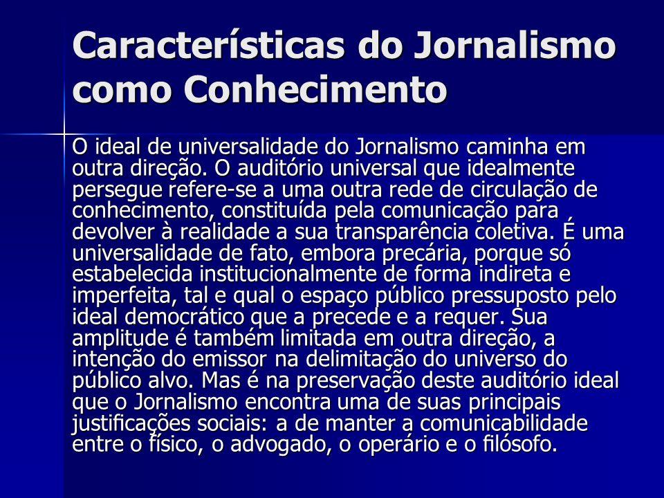 Características do Jornalismo como Conhecimento O ideal de universalidade do Jornalismo caminha em outra direção. O auditório universal que idealmente