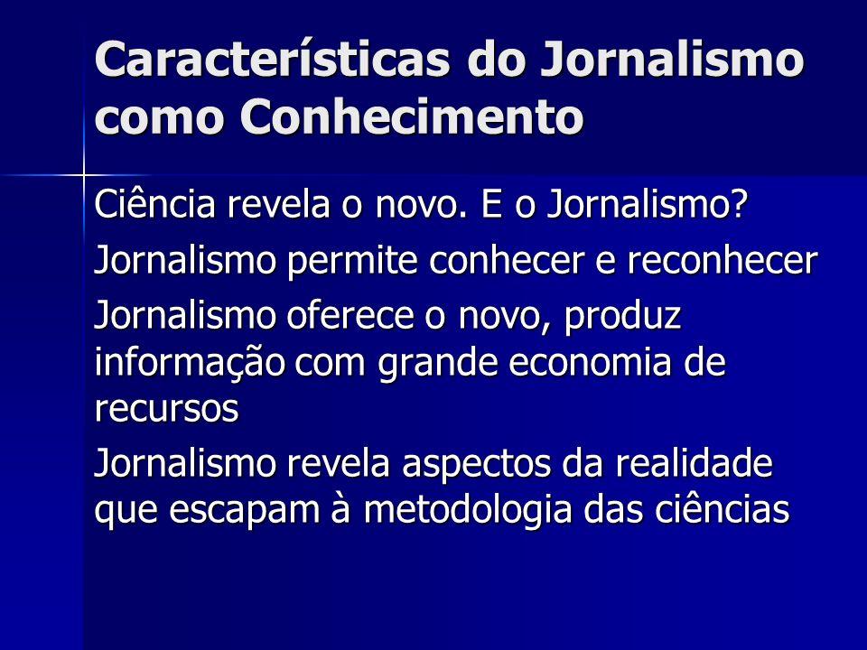 Características do Jornalismo como Conhecimento Ciência revela o novo. E o Jornalismo? Jornalismo permite conhecer e reconhecer Jornalismo oferece o n