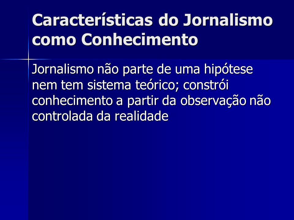 Características do Jornalismo como Conhecimento Jornalismo não parte de uma hipótese nem tem sistema teórico; constrói conhecimento a partir da observ