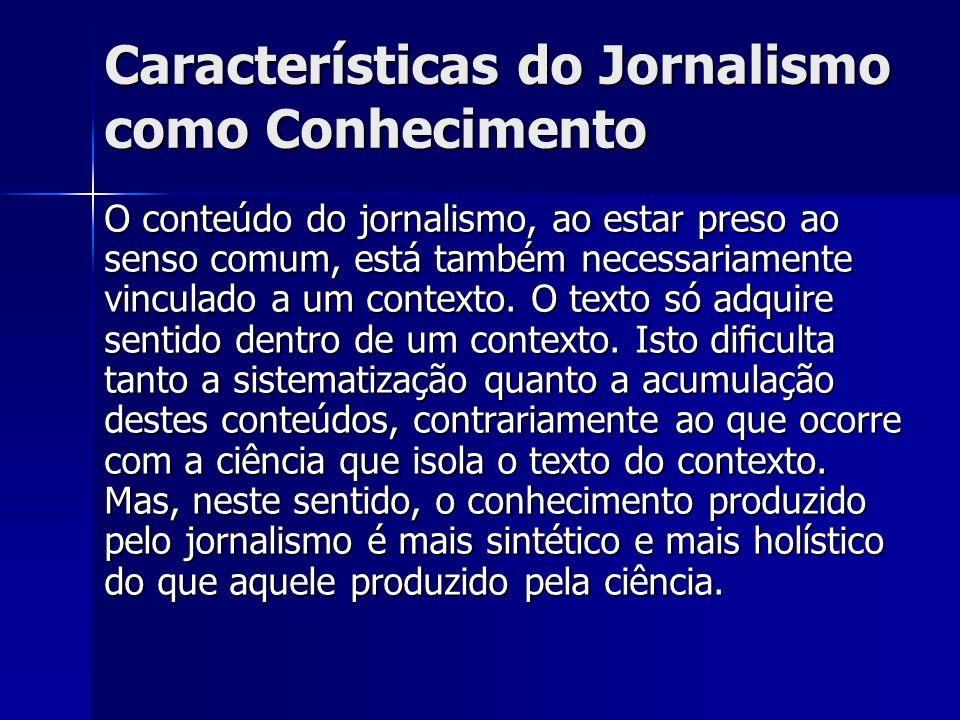 Características do Jornalismo como Conhecimento O conteúdo do jornalismo, ao estar preso ao senso comum, está também necessariamente vinculado a um co