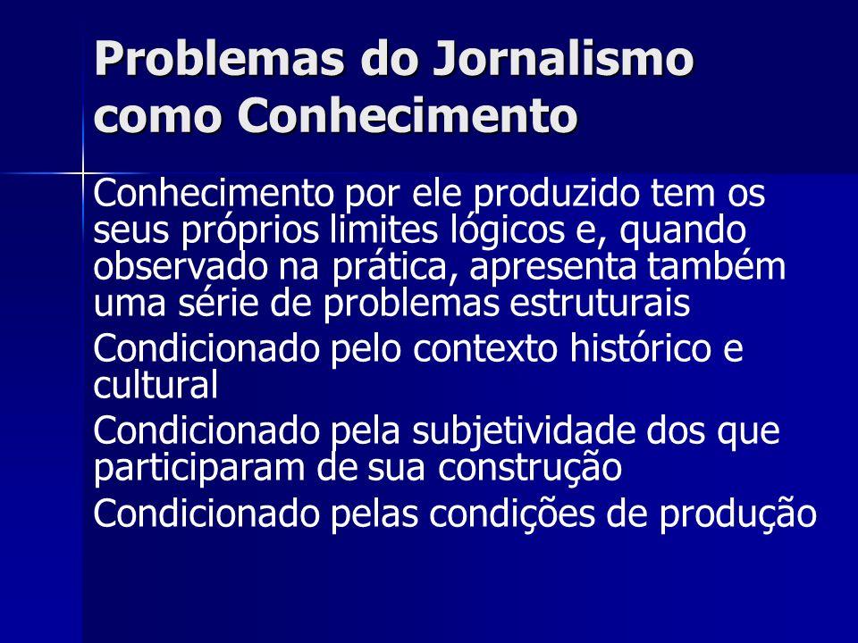 Problemas do Jornalismo como Conhecimento Conhecimento por ele produzido tem os seus próprios limites lógicos e, quando observado na prática, apresent
