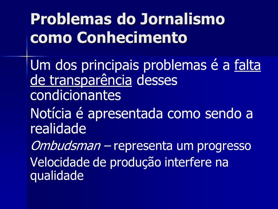 Problemas do Jornalismo como Conhecimento Um dos principais problemas é a falta de transparência desses condicionantes Notícia é apresentada como send