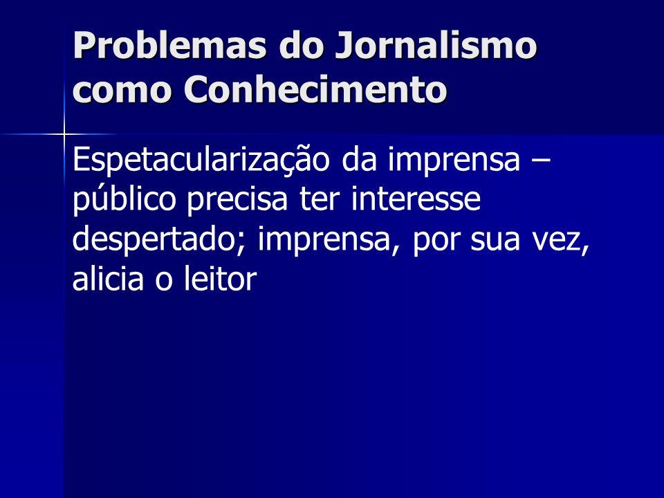 Problemas do Jornalismo como Conhecimento Espetacularização da imprensa – público precisa ter interesse despertado; imprensa, por sua vez, alicia o le