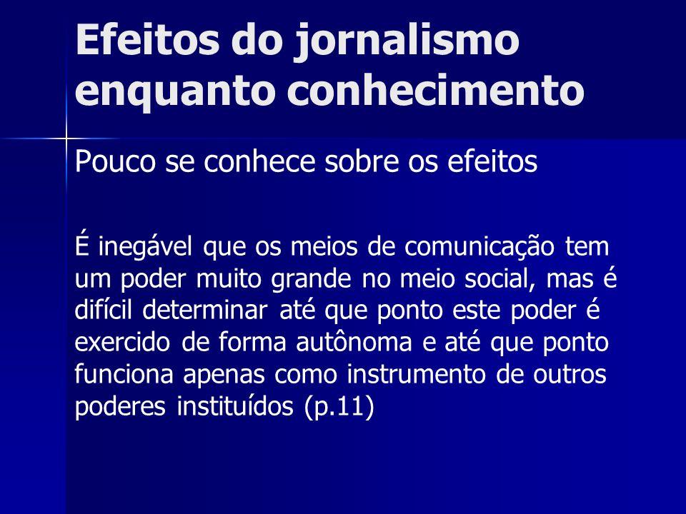 Efeitos do jornalismo enquanto conhecimento Pouco se conhece sobre os efeitos É inegável que os meios de comunicação tem um poder muito grande no meio