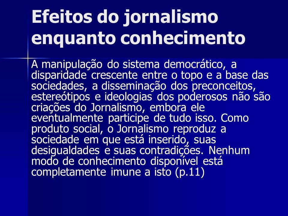 Efeitos do jornalismo enquanto conhecimento A manipulação do sistema democrático, a disparidade crescente entre o topo e a base das sociedades, a diss