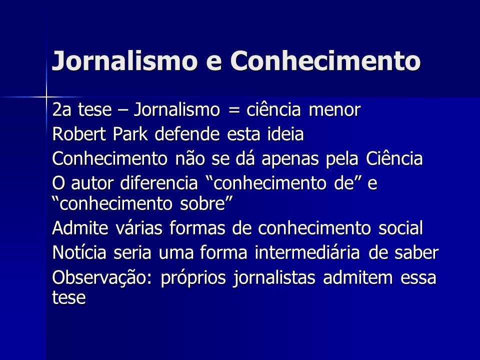 Jornalismo e Conhecimento 2a tese – Jornalismo = ciência menor Robert Park defende esta ideia Conhecimento não se dá apenas pela Ciência O autor difer