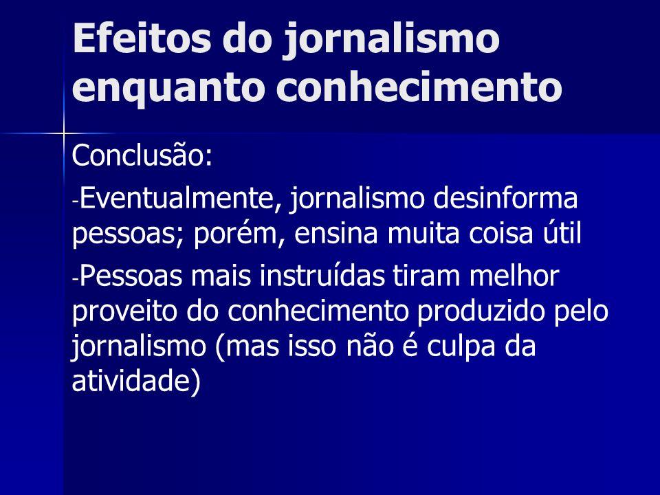 Efeitos do jornalismo enquanto conhecimento Conclusão: - - Eventualmente, jornalismo desinforma pessoas; porém, ensina muita coisa útil - - Pessoas ma
