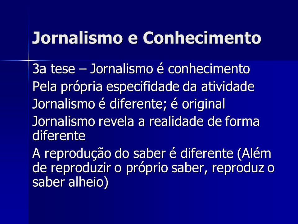 Características do Jornalismo como Conhecimento Ciência é conhecimento universal, porém cria incomunicabilidade entre outras especialidades Ciência produz conhecimento, mas quanto mais conhecimento, mais opacidade Para penetrar, precisa processo pedagógico