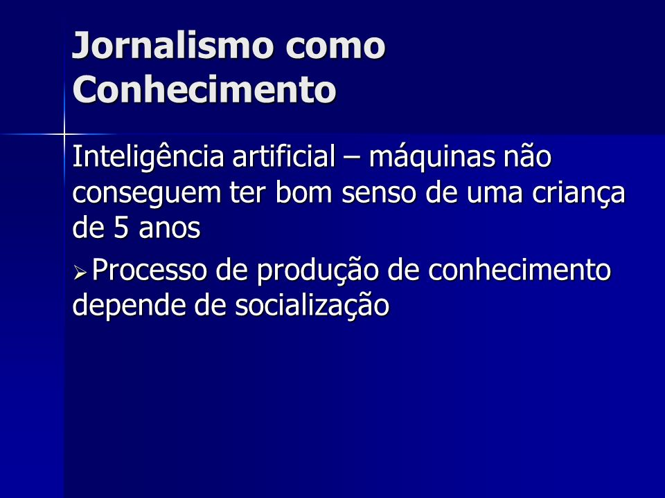 Jornalismo como Conhecimento Inteligência artificial – máquinas não conseguem ter bom senso de uma criança de 5 anos Processo de produção de conhecime