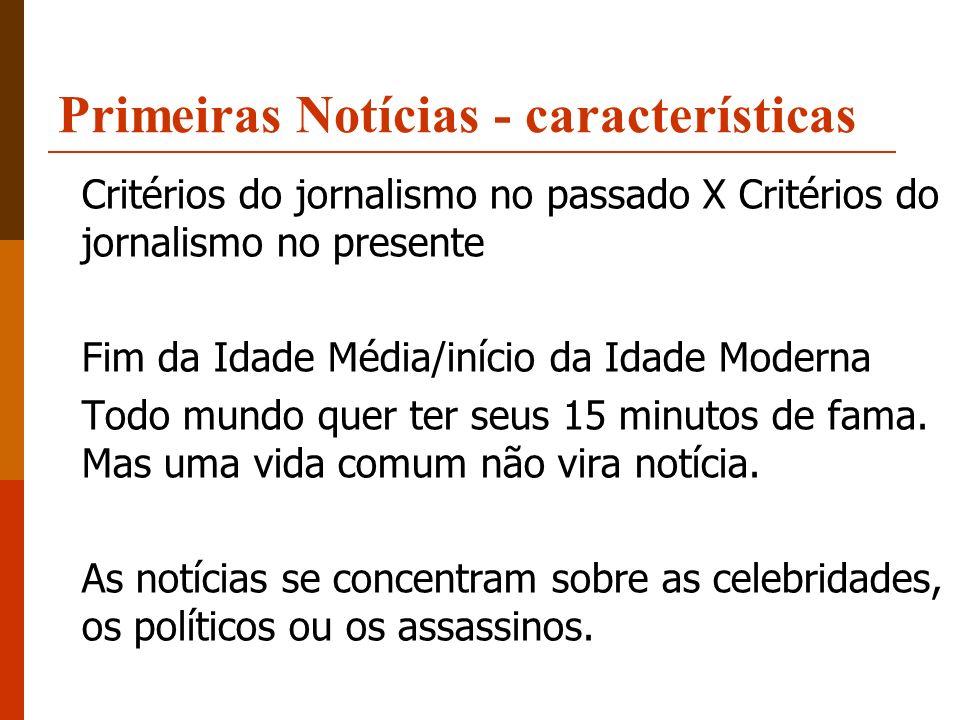 Primeiras Notícias - características Critérios do jornalismo no passado X Critérios do jornalismo no presente Fim da Idade Média/início da Idade Moder
