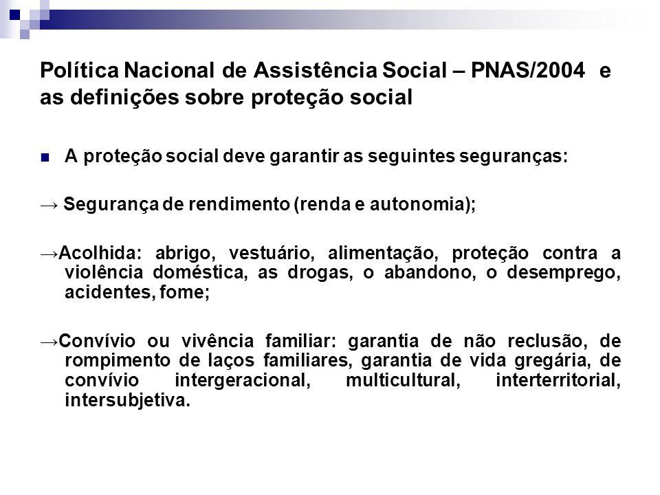 Política Nacional de Assistência Social – PNAS/2004 e as definições sobre proteção social A proteção social deve garantir as seguintes seguranças: Seg
