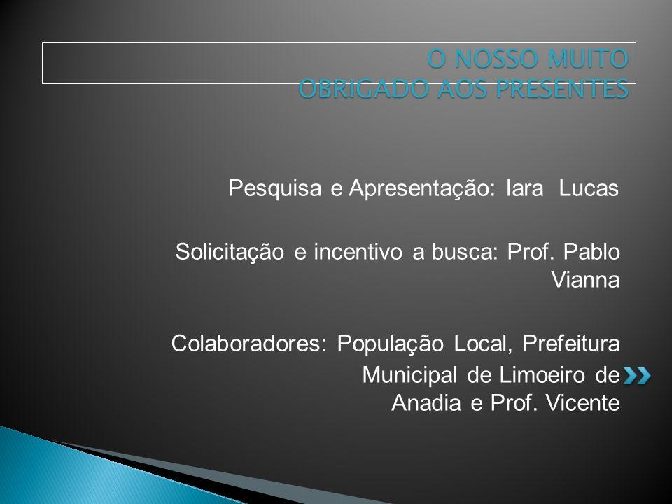 Pesquisa e Apresentação: Iara Lucas Solicitação e incentivo a busca: Prof. Pablo Vianna Colaboradores: População Local, Prefeitura Municipal de Limoei