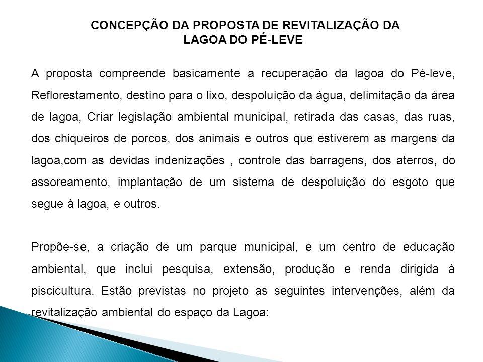 CONCEPÇÃO DA PROPOSTA DE REVITALIZAÇÃO DA LAGOA DO PÉ-LEVE A proposta compreende basicamente a recuperação da lagoa do Pé-leve, Reflorestamento, desti