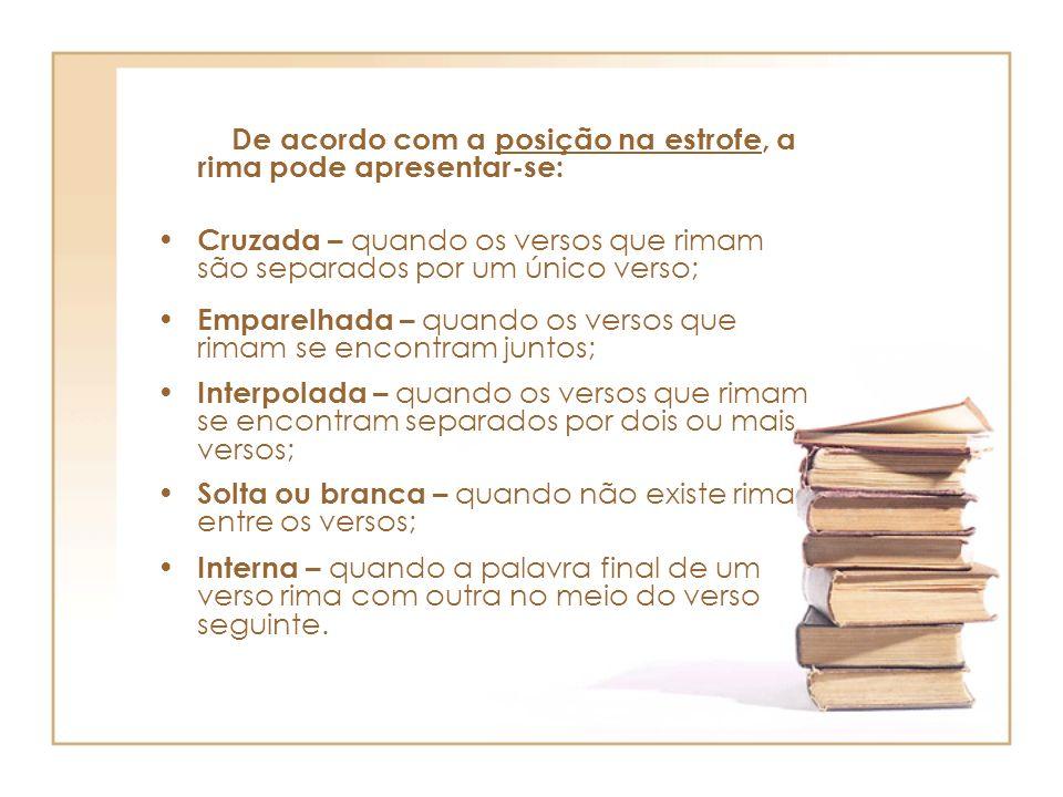De acordo com a posição na estrofe, a rima pode apresentar-se: Cruzada – quando os versos que rimam são separados por um único verso; Emparelhada – qu