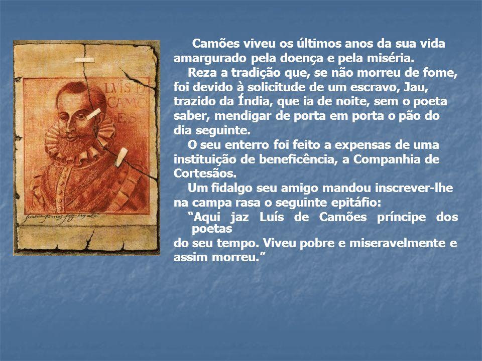 Camões viveu os últimos anos da sua vida amargurado pela doença e pela miséria. Reza a tradição que, se não morreu de fome, foi devido à solicitude de