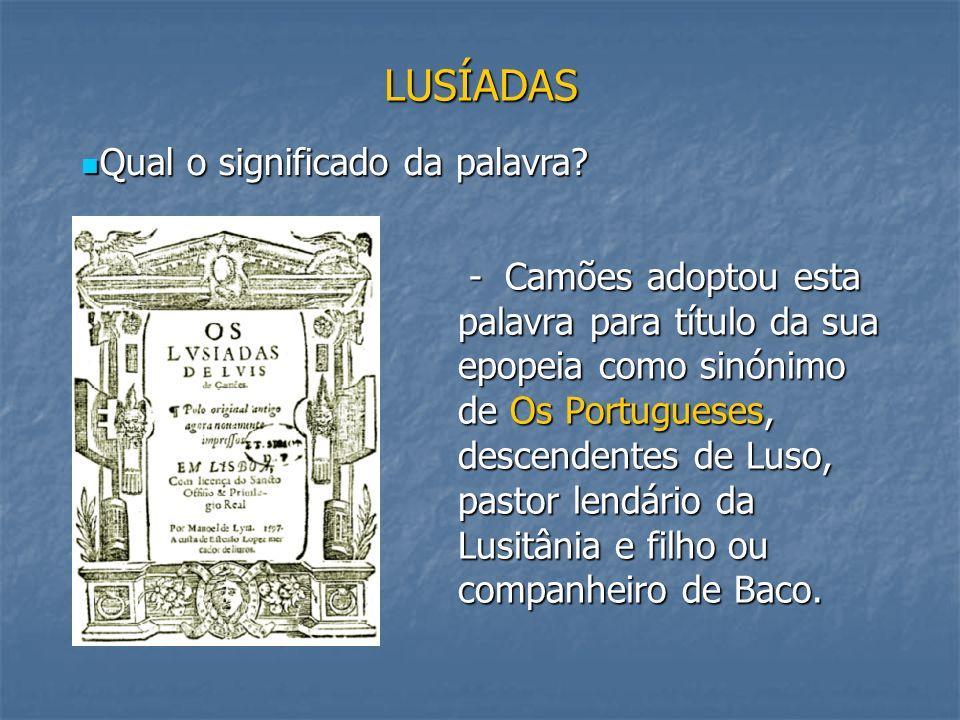 LUSÍADAS - Camões adoptou esta palavra para título da sua epopeia como sinónimo de Os Portugueses, descendentes de Luso, pastor lendário da Lusitânia
