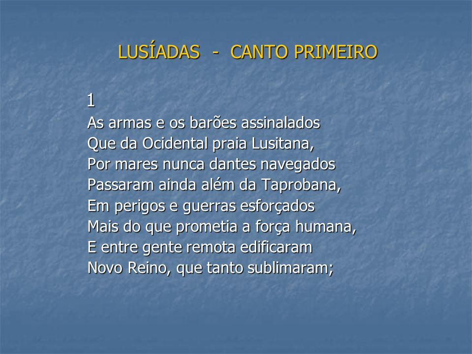 LUSÍADAS - CANTO PRIMEIRO 1 As armas e os barões assinalados Que da Ocidental praia Lusitana, Por mares nunca dantes navegados Passaram ainda além da