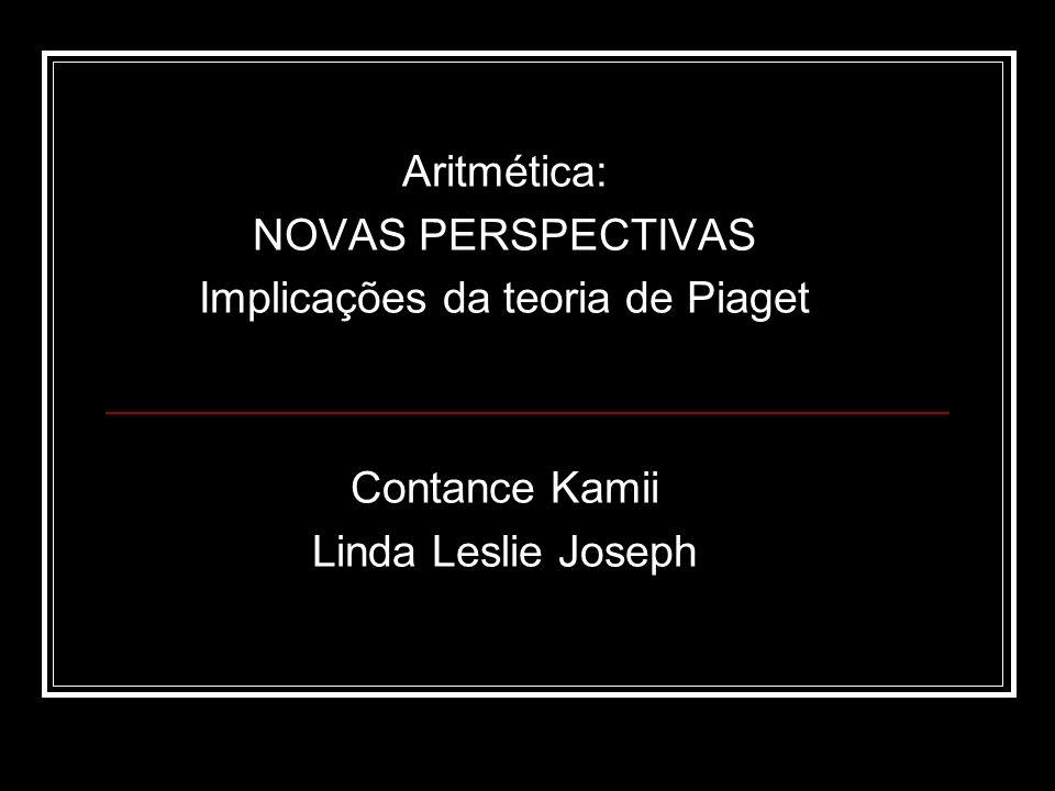 Aritmética: NOVAS PERSPECTIVAS Implicações da teoria de Piaget Contance Kamii Linda Leslie Joseph
