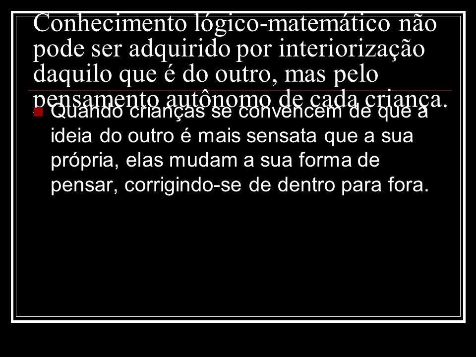 Conhecimento lógico-matemático não pode ser adquirido por interiorização daquilo que é do outro, mas pelo pensamento autônomo de cada criança. Quando