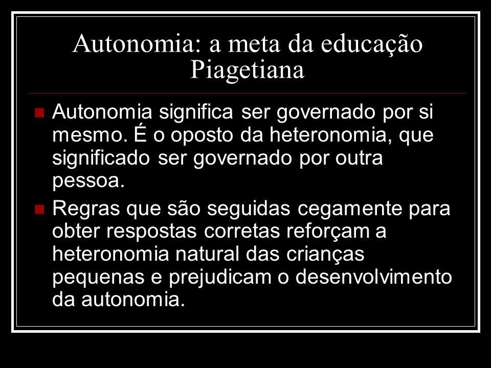Autonomia: a meta da educação Piagetiana Autonomia significa ser governado por si mesmo. É o oposto da heteronomia, que significado ser governado por