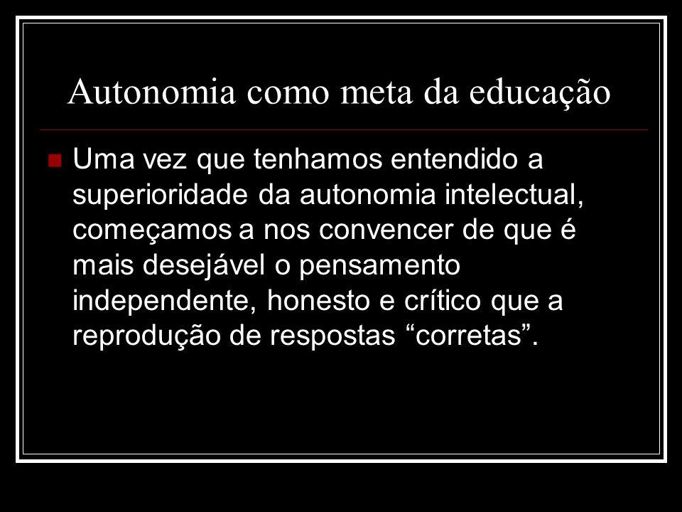 Autonomia como meta da educação Uma vez que tenhamos entendido a superioridade da autonomia intelectual, começamos a nos convencer de que é mais desej