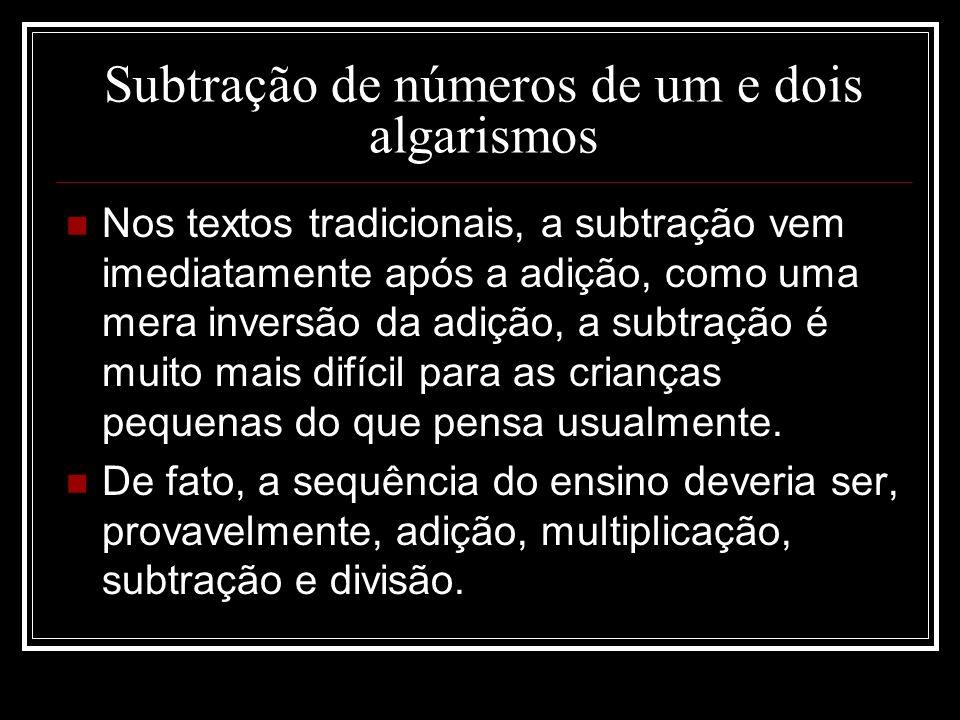 Subtração de números de um e dois algarismos Nos textos tradicionais, a subtração vem imediatamente após a adição, como uma mera inversão da adição, a