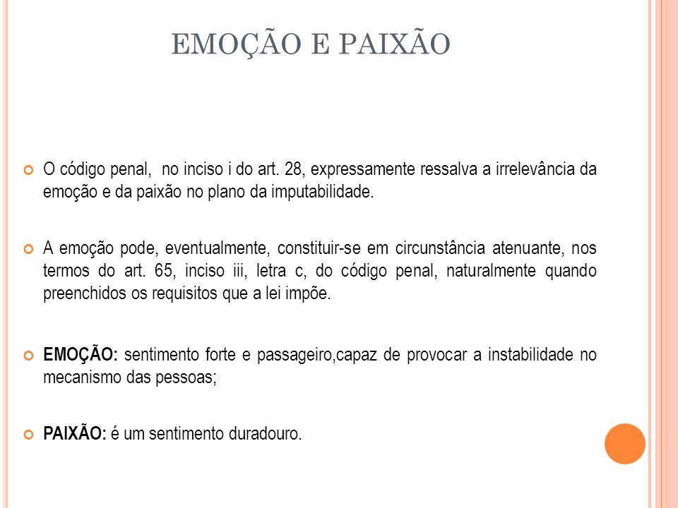 EMOÇÃO E PAIXÃO O código penal, no inciso i do art. 28, expressamente ressalva a irrelevância da emoção e da paixão no plano da imputabilidade. A emoç