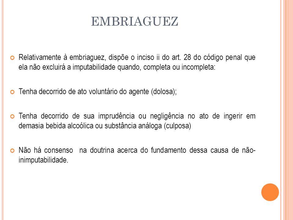 EMBRIAGUEZ Relativamente à embriaguez, dispõe o inciso ii do art. 28 do código penal que ela não excluirá a imputabilidade quando, completa ou incompl