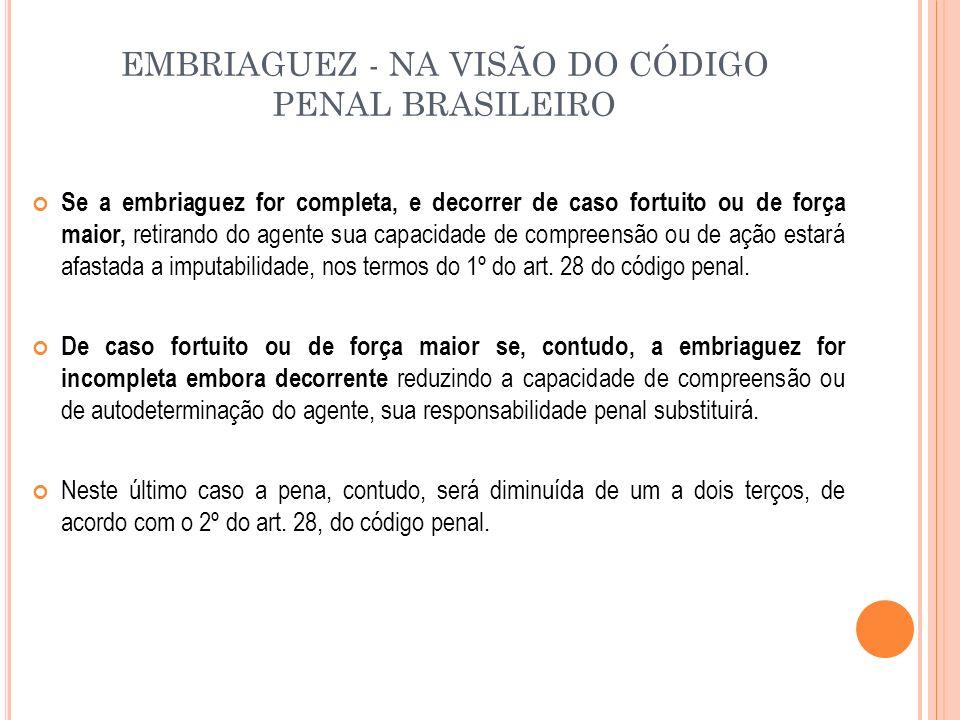 EMBRIAGUEZ - NA VISÃO DO CÓDIGO PENAL BRASILEIRO Se a embriaguez for completa, e decorrer de caso fortuito ou de força maior, retirando do agente sua