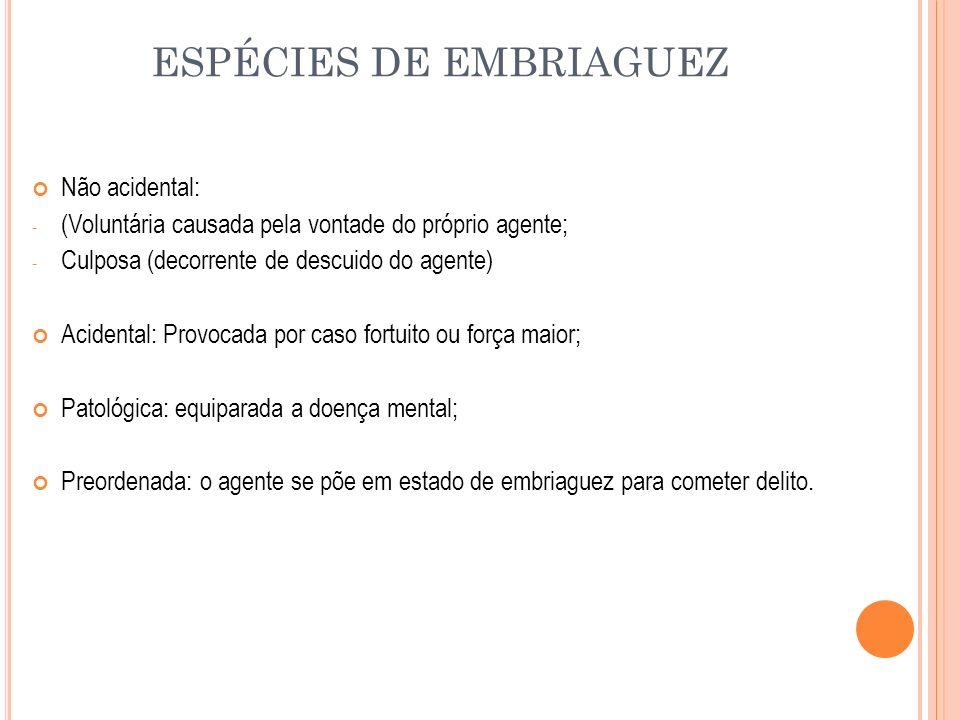 ESPÉCIES DE EMBRIAGUEZ Não acidental: - (Voluntária causada pela vontade do próprio agente; - Culposa (decorrente de descuido do agente) Acidental: Pr