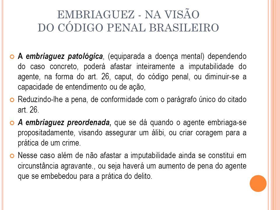 EMBRIAGUEZ - NA VISÃO DO CÓDIGO PENAL BRASILEIRO A embriaguez patológica, (equiparada a doença mental) dependendo do caso concreto, poderá afastar int