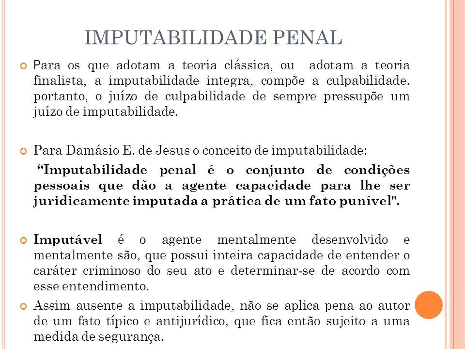 IMPUTABILIDADE PENAL P ara os que adotam a teoria clássica, ou adotam a teoria finalista, a imputabilidade integra, compõe a culpabilidade. portanto,
