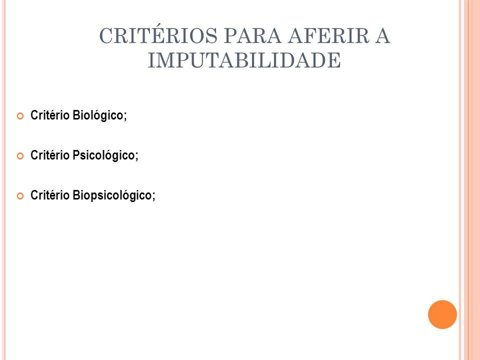 CRITÉRIOS PARA AFERIR A IMPUTABILIDADE Critério Biológico; Critério Psicológico; Critério Biopsicológico;