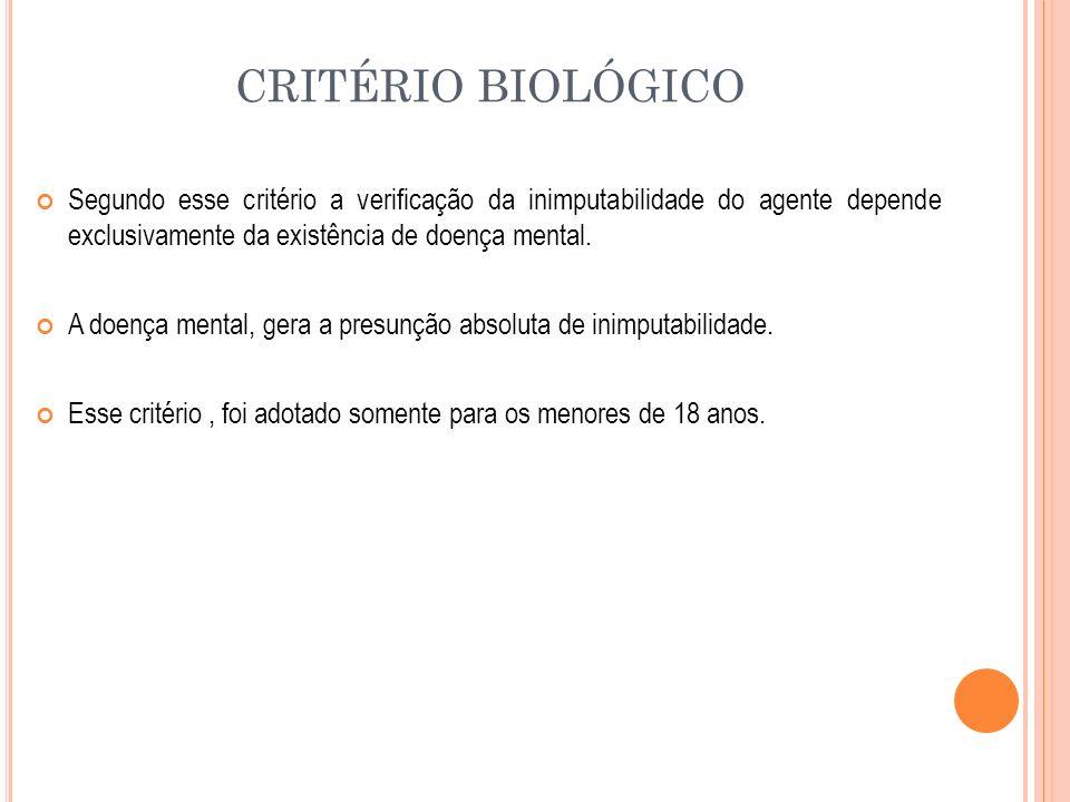 CRITÉRIO BIOLÓGICO Segundo esse critério a verificação da inimputabilidade do agente depende exclusivamente da existência de doença mental. A doença m