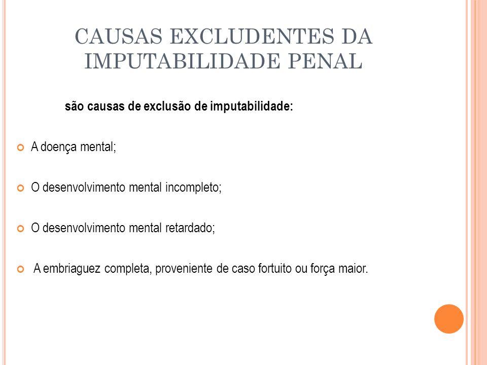 CAUSAS EXCLUDENTES DA IMPUTABILIDADE PENAL são causas de exclusão de imputabilidade: A doença mental; O desenvolvimento mental incompleto; O desenvolv