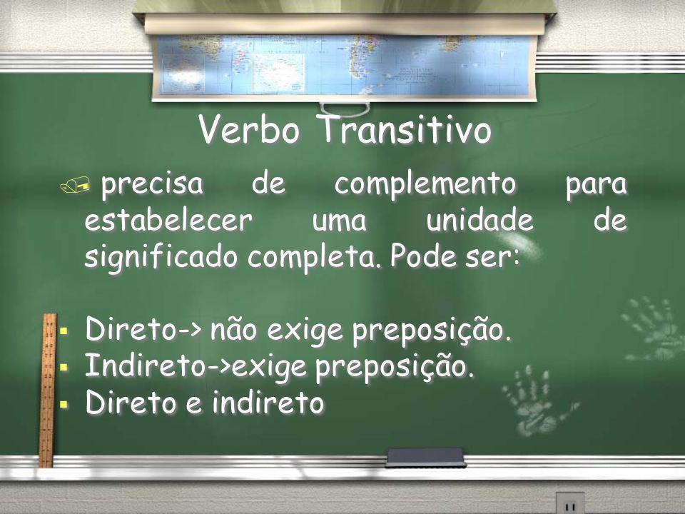 Verbo Transitivo / precisa de complemento para estabelecer uma unidade de significado completa. Pode ser: Direto-> não exige preposição. Indireto->exi