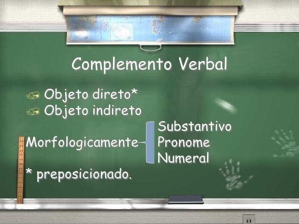 Complemento Verbal / Objeto direto* / Objeto indireto Substantivo Morfologicamente Pronome Numeral * preposicionado. / Objeto direto* / Objeto indiret