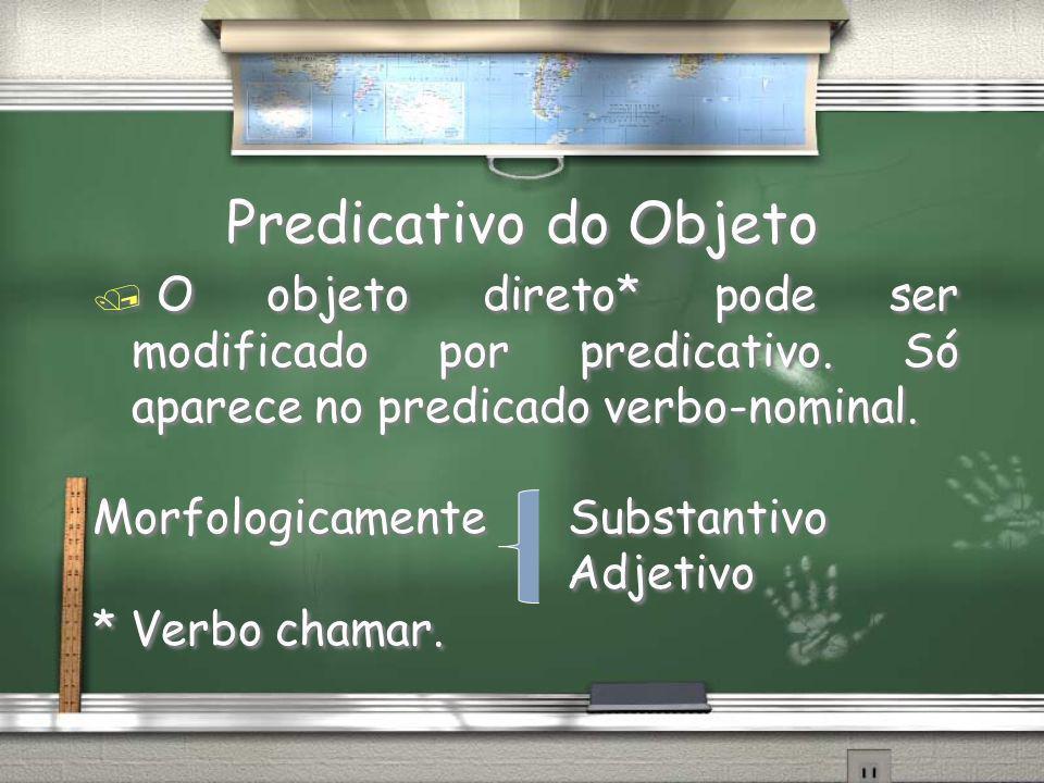 Predicativo do Objeto / O objeto direto* pode ser modificado por predicativo. Só aparece no predicado verbo-nominal. Morfologicamente Substantivo Adje