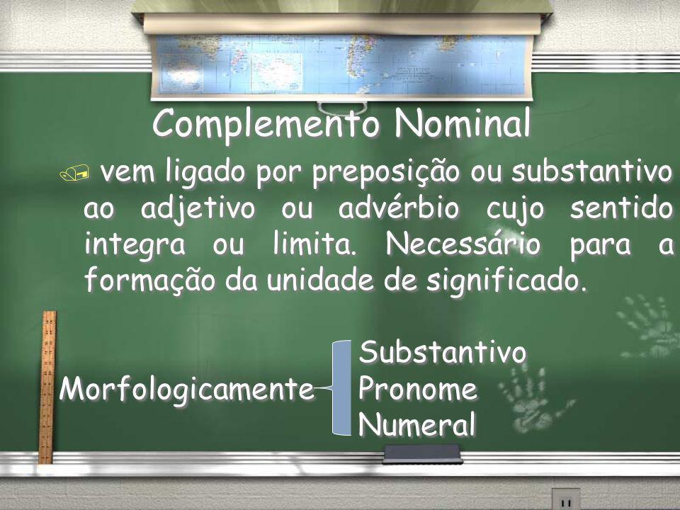 Complemento Nominal / vem ligado por preposição ou substantivo ao adjetivo ou advérbio cujo sentido integra ou limita. Necessário para a formação da u