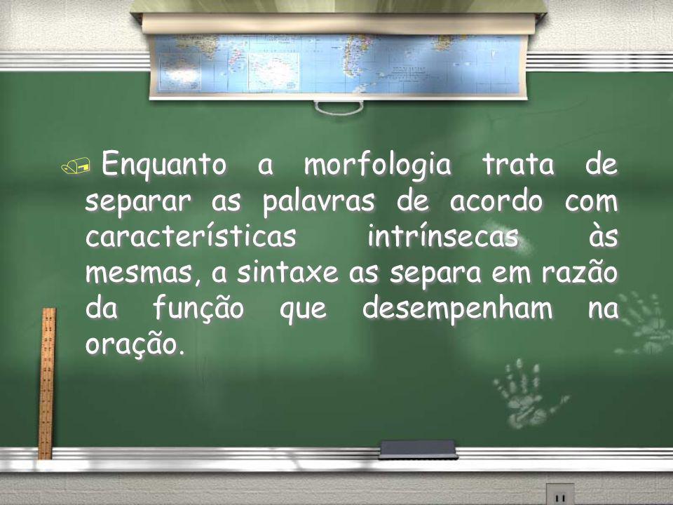 / Enquanto a morfologia trata de separar as palavras de acordo com características intrínsecas às mesmas, a sintaxe as separa em razão da função que d