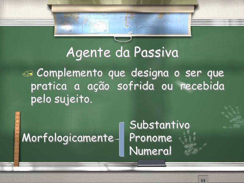 Agente da Passiva / Complemento que designa o ser que pratica a ação sofrida ou recebida pelo sujeito. Substantivo Morfologicamente Pronome Numeral /