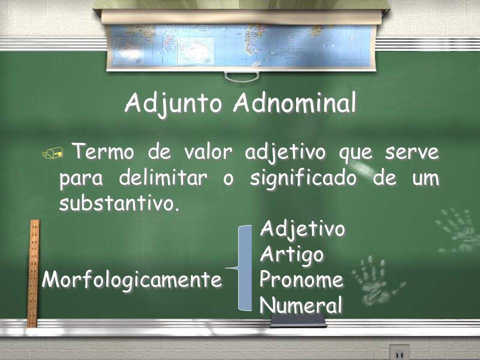 Adjunto Adnominal / Termo de valor adjetivo que serve para delimitar o significado de um substantivo. Adjetivo Artigo Morfologicamente Pronome Numeral